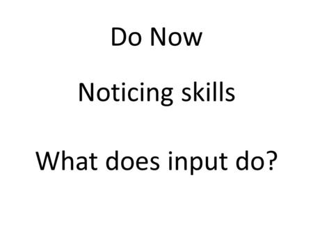 "Do Now Noticing skills What does input do?. Annotate your code to explain what happens name = input( ""What is your name?\n"" ) print(""Hello "", name) Extension-Python."