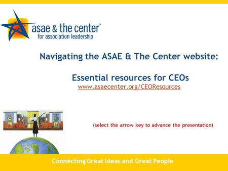 Navigating the ASAE & The Center website: Essential resources for CEOs www.asaecenter.org/CEOResources (select the arrow key to advance the presentation)