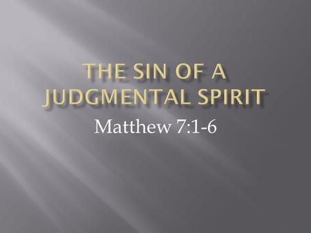 Matthew 7:1-6. 1 Do not judge, so that you won't be judged. 2 For with the judgment you use, you will be judged, and with the measure you use, it will.