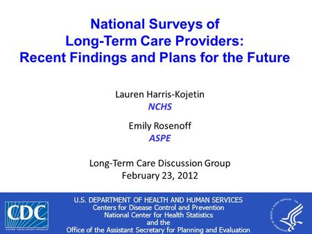1 National Surveys of Long-Term Care Providers: Recent Findings and Plans for the Future Lauren Harris-Kojetin NCHS Emily Rosenoff ASPE Long-Term Care.