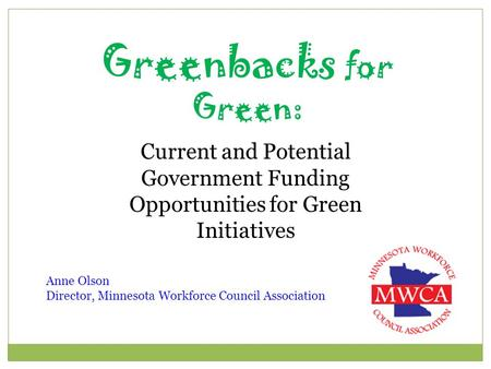 Greenbacks for Green: Current and Potential Government Funding Opportunities for Green Initiatives Anne Olson Director, Minnesota Workforce Council Association.