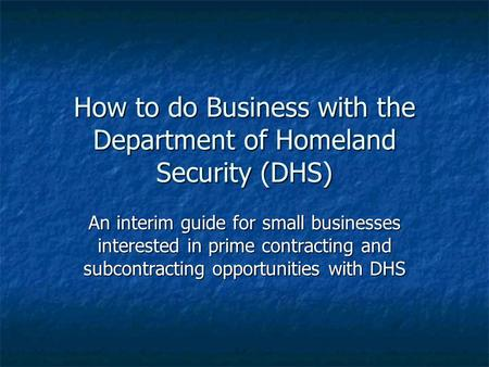 How to do Business with the Department of Homeland Security (DHS) An interim guide for small businesses interested in prime contracting and subcontracting.