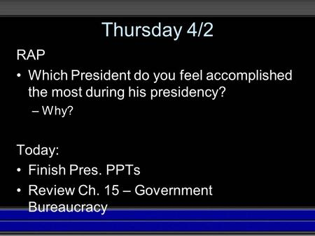 Thursday 4/2 RAP Which President do you feel accomplished the most during his presidency? –Why? Today: Finish Pres. PPTs Review Ch. 15 – Government Bureaucracy.