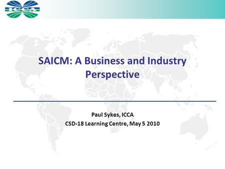 SAICM: A Business and Industry Perspective Paul Sykes, ICCA CSD-18 Learning Centre, May 5 2010.