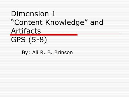 "Dimension 1 ""Content Knowledge"" and Artifacts GPS (5-8) By: Ali R. B. Brinson."