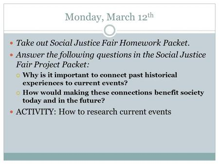 Monday, March 12 th Take out Social Justice Fair Homework Packet. Answer the following questions in the Social Justice Fair Project Packet:  Why is it.