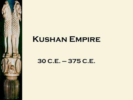 "Kushan Empire 30 C.E. – 375 C.E. The Kushan Empire The ""Forgotten Empire"" The Kushan Empire The ""Forgotten Empire"" 3 CE – 375 CE."