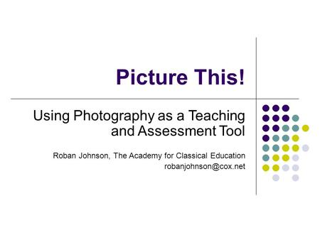 Picture This! Using Photography as a Teaching and Assessment Tool Roban Johnson, The Academy for Classical Education