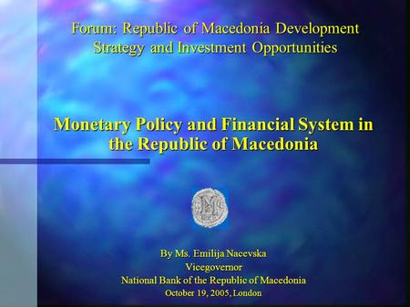 Forum: Republic of Macedonia Development Strategy and Investment Opportunities Monetary Policy and Financial System in the Republic of Macedonia By Ms.