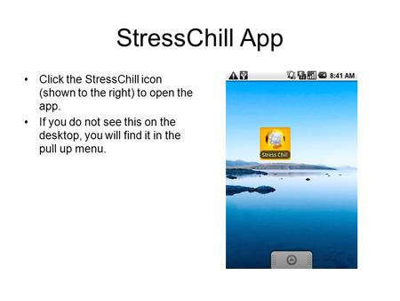 StressChill App Click the StressChill icon (shown to the right) to open the app. If you do not see this on the desktop, you will find it in the pull up.