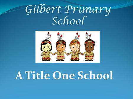 Gilbert Primary School A Title One School. Agenda for Evening Introductions Administrators Teachers Ways to help at home Title 1 Information Time in Classrooms.