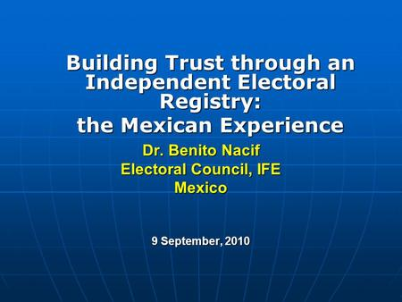 Dr. Benito Nacif Electoral Council, IFE Mexico 9 September, 2010 Building Trust through an Independent Electoral Registry: the Mexican Experience.