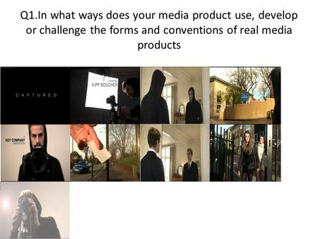 Q1.In what ways does your media product use, develop or challenge the forms and conventions of real media products.