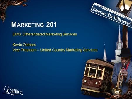 M ARKETING 201 EMS: Differentiated Marketing Services Kevin Oldham Vice President – United Country Marketing Services.