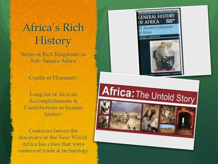 Africa's Rich History Series of Rich Kingdoms in Sub- Sahara Africa Cradle of Humanity Long list of African Accomplishments & Contributions to human history.