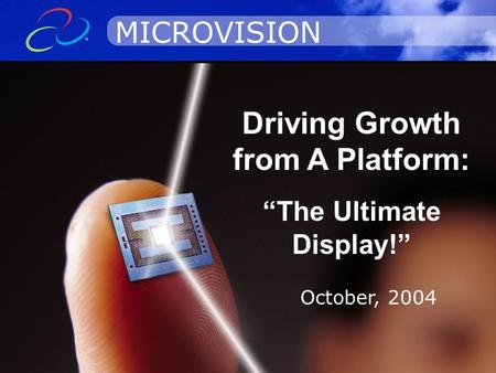 "© 2003 Microvision, Inc. All rights reserved. Driving Growth from A Platform: ""The Ultimate Display!"" MICROVISION October, 2004."
