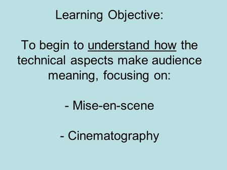 Learning Objective: To begin to understand how the technical aspects make audience meaning, focusing on: - Mise-en-scene - Cinematography.