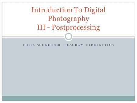 FRITZ SCHNEIDERPEACHAM CYBERNETICS Introduction To Digital Photography III - Postprocessing.