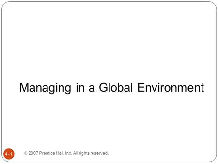 © 2007 Prentice Hall, Inc. All rights reserved. 4–1 Managing in a Global Environment.