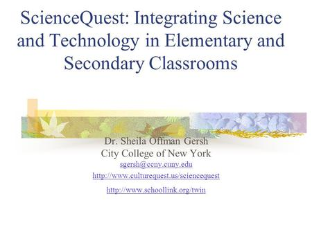 ScienceQuest: Integrating Science and Technology in Elementary and Secondary Classrooms Dr. Sheila Offman Gersh City College of New York