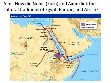 Aim: How did Nubia (Kush) and Axum link the cultural traditions of Egypt, Europe, and Africa?