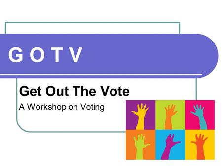 G O T V Get Out The Vote A Workshop on Voting. Who We Are Volunteers Goals To inform you about your right to vote To motivate you to carry the message.