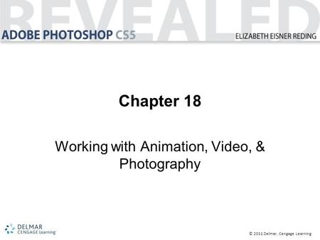 © 2011 Delmar, Cengage Learning Chapter 18 Working with Animation, Video, & Photography.