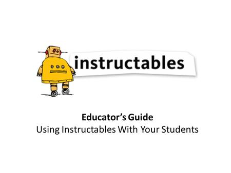 Educator's Guide Using Instructables With Your Students.