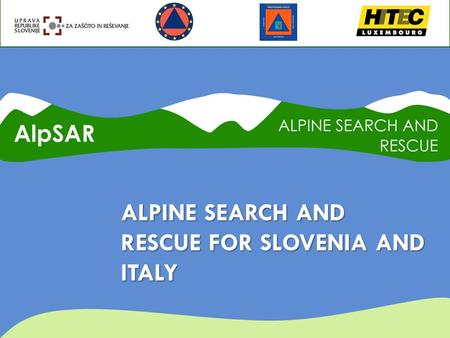 ALPINE SEARCH AND RESCUE FOR SLOVENIA AND ITALY. ALPSAR IN SHORT  Budget: € 404.387,00  EC Contribution: € 303.290,25 (75%)  Duration: 24 Months 