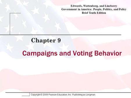 Copyright © 2009 Pearson Education, Inc. Publishing as Longman. Campaigns and Voting Behavior Chapter 9 Edwards, Wattenberg, and Lineberry Government in.