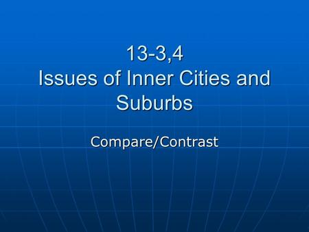 13-3,4 Issues of Inner Cities and Suburbs Compare/Contrast.