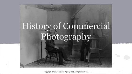 Copyright © Texas Education Agency, 2015. All rights reserved. History of Commercial Photography.