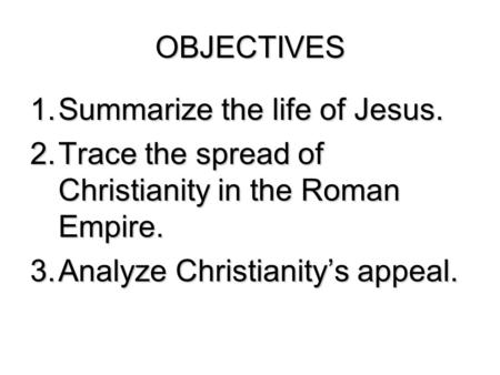 OBJECTIVES Summarize the life of Jesus.
