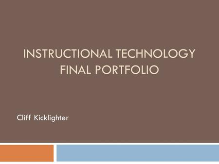 INSTRUCTIONAL TECHNOLOGY FINAL PORTFOLIO Cliff Kicklighter.
