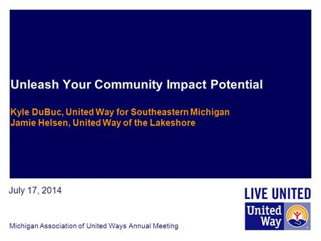 Unleash Your Community Impact Potential Kyle DuBuc, United Way for Southeastern Michigan Jamie Helsen, United Way of the Lakeshore Michigan Association.