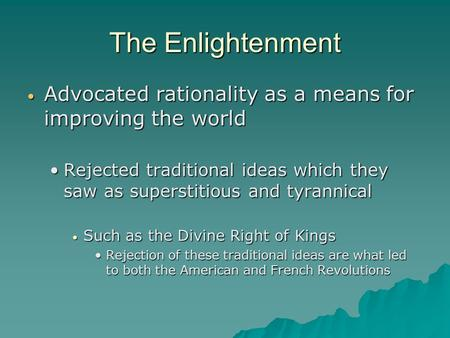 The Enlightenment Advocated rationality as a means for improving the world Advocated rationality as a means for improving the world Rejected traditional.