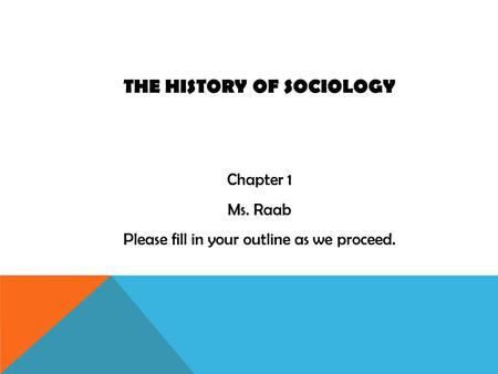 THE HISTORY OF SOCIOLOGY Chapter 1 Ms. Raab Please fill in your outline as we proceed.