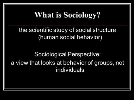 What is Sociology? the scientific study of social structure (human social behavior) Sociological Perspective: a view that looks at behavior of groups,