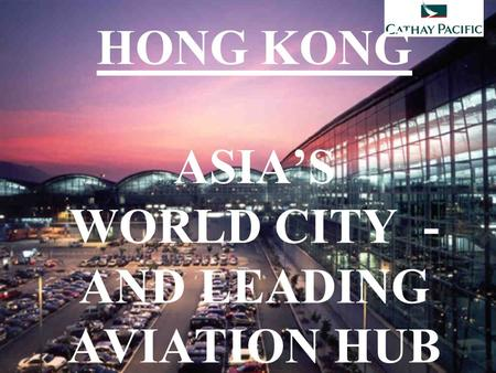 HONG KONG ASIA'S WORLD CITY - AND LEADING AVIATION HUB.