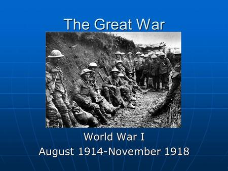 The Great <strong>War</strong> <strong>World</strong> <strong>War</strong> I August 1914-November 1918.