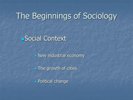 The Beginnings of Sociology Social Context Social Context New industrial economy New industrial economy The growth of cities The growth of cities Political.
