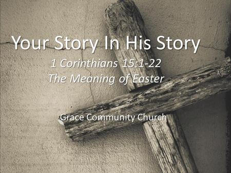 Your Story In His Story 1 Corinthians 15:1-22 The Meaning of Easter Grace Community Church.