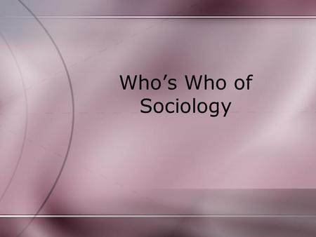 Who's Who of Sociology. Auguste Comte often credited with being the founder of sociology because he was the first to suggest that the scientific method.