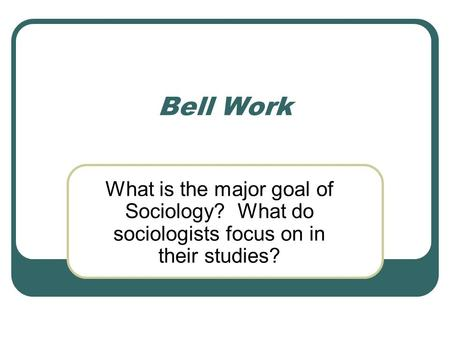 Bell Work What is the major goal of Sociology? What do sociologists focus on in their studies?