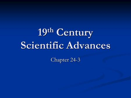 19 th Century Scientific Advances Chapter 24-3. Scientific ideas and methods were hugely popular after 1850 To many science almost a religion To many.