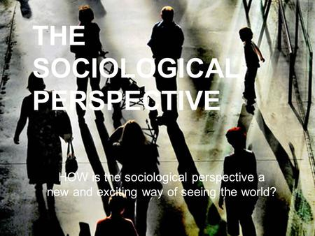 THE SOCIOLOGICAL PERSPECTIVE HOW is the sociological perspective a new and exciting way of seeing the world?
