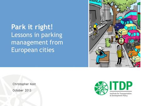 Christopher Kost October 2013 Park it right! Lessons in parking management from European cities.