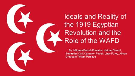 IdeaIs and ReaIity of the 1919 Egyptian RevoIution and the RoIe of the WAFD By: MikaeIa Brandt-Fontaine, Nathan CarroII, Sebastian CoII, Cameron Fudeh,