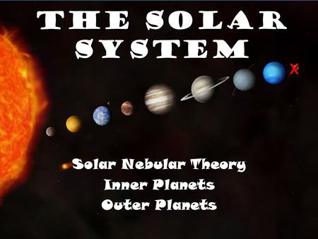 The Solar System Solar Nebular Theory Inner Planets Outer Planets X.