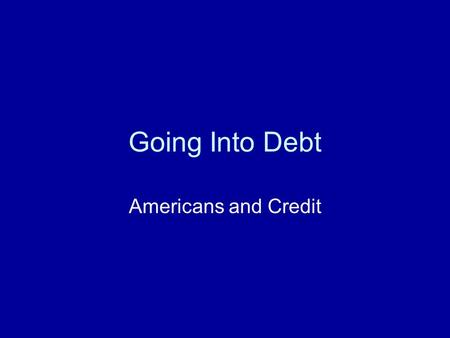 Going Into Debt Americans and Credit. What is Credit? Credit: is the receiving of funds either directly or indirectly to buy goods and services now with.